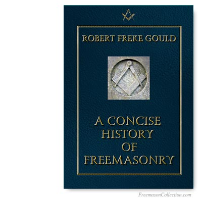 A Concise History of Freemasonry. Robert Frekke Gould